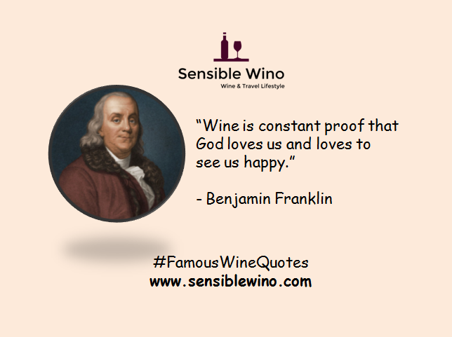 """Wine is constant proof that God loves us and loves to see us happy."" - Benjamin Franklin"
