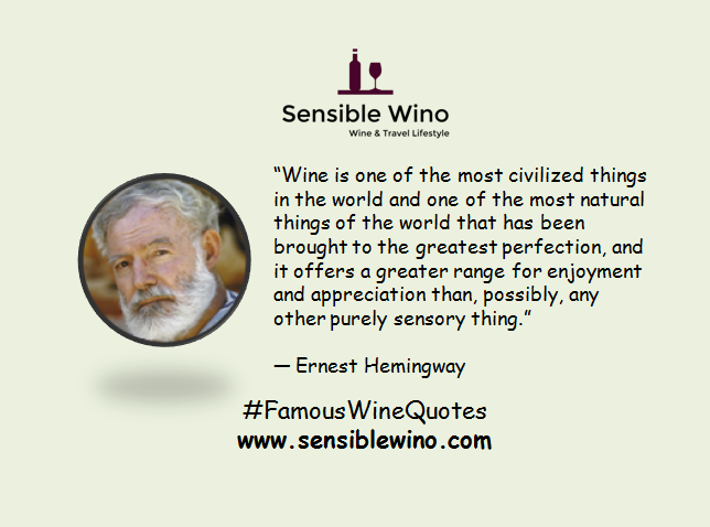"""Wine is one of the most civilized things in the world and one of the most natural things of the world that has been brought to the greatest perfection, and it offers a greater range for enjoyment and appreciation than, possibly, any other purely sensory thing."" ― Ernest Hemingway"