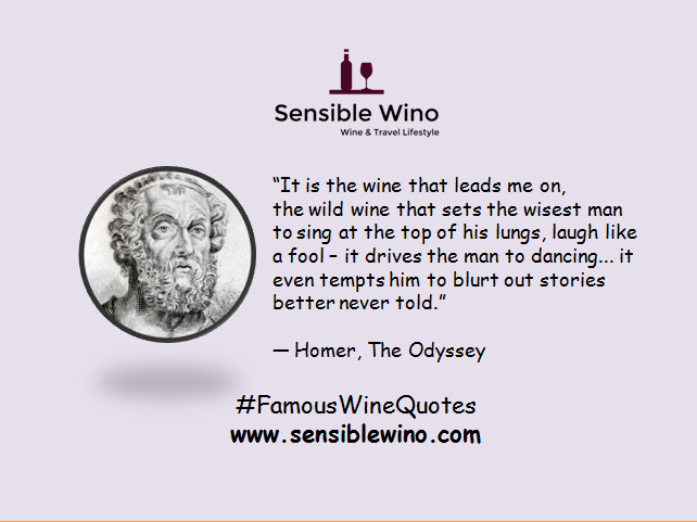 """It is the wine that leads me on, the wild wine that sets the wisest man to sing at the top of his lungs, laugh like a fool – it drives the man to dancing... it even tempts him to blurt out stories better never told."" ― Homer, The Odyssey"
