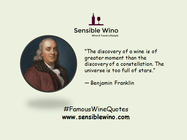 """The discovery of a wine is of greater moment than the discovery of a constellation. The universe is too full of stars."" ― Benjamin Franklin"