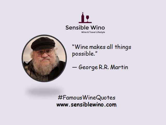 """Wine makes all things possible.""  ― George R.R. Martin"