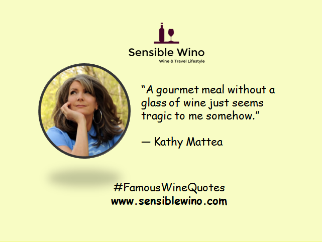 """A gourmet meal without a glass of wine just seems tragic to me somehow."" ― Kathy Mattea"