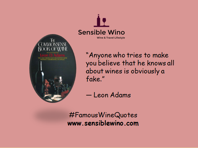 """Anyone who tries to make you believe that he knows all about wines is obviously a fake.""      ― Leon Adams"