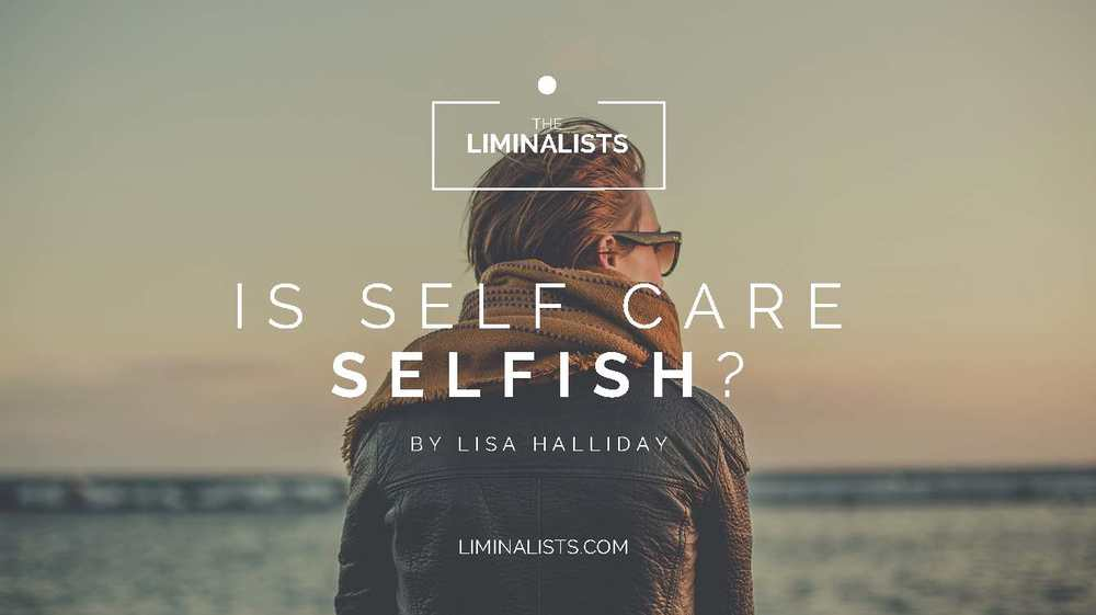 s self care selfish? - By Lisa Halliday - The Liminalists