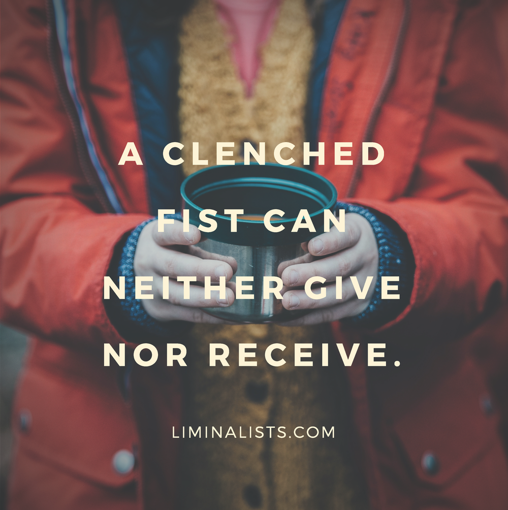A clenched fist can neither give nor receive.