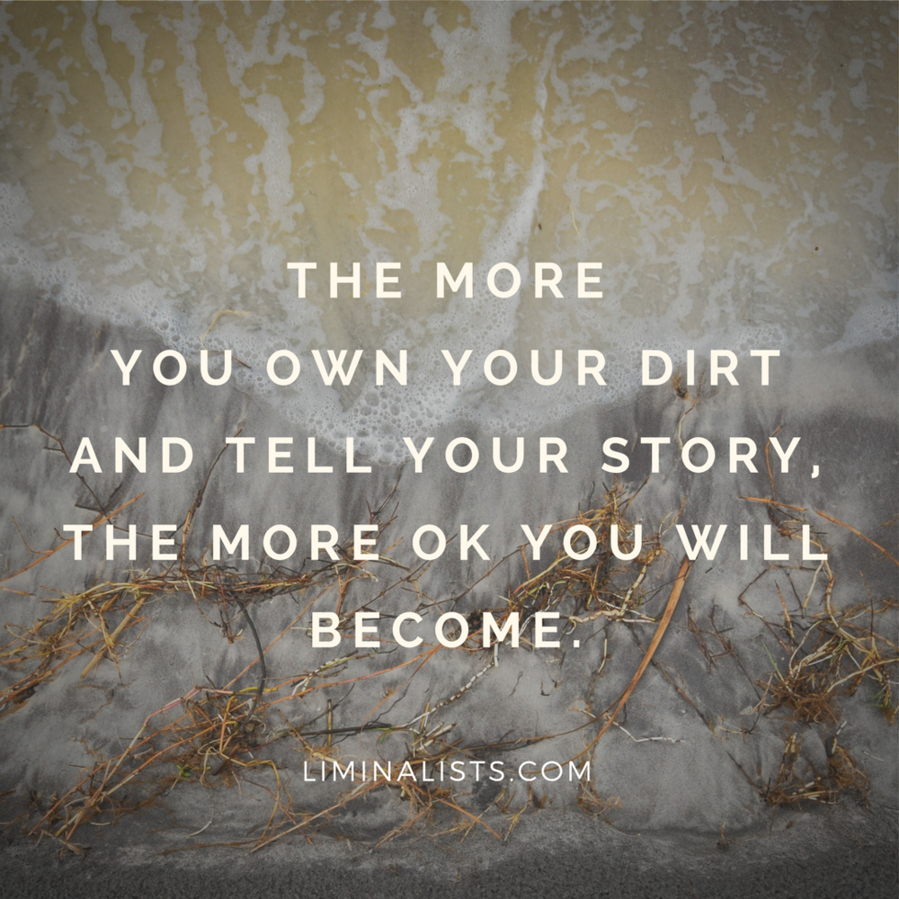 The more you own your dirt and tell your story, the more ok you will become. - Without Shame - The Liminalists
