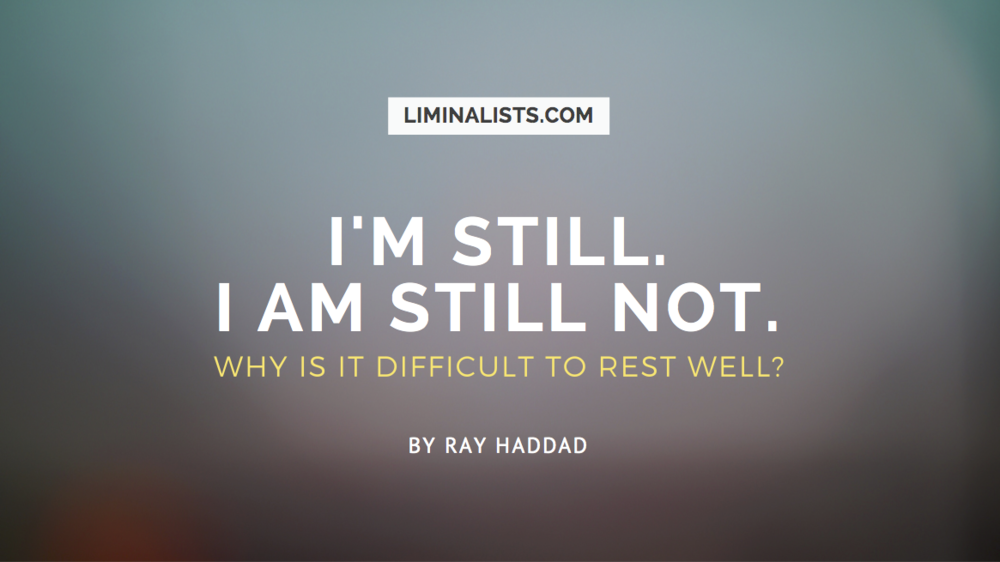 Being Still. Why is it so difficult to rest well? - Ray Haddad - Liminalists.com