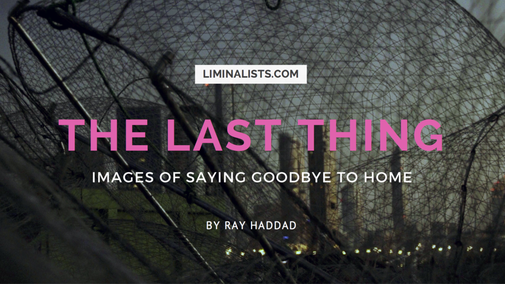The Last Thing: Images Of Saying Goodbye To Home - liminalists.com