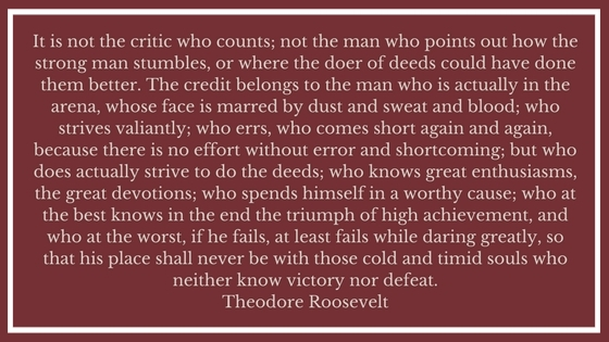 It is not the critic who counts; not the man who points out how the strong man stumbles, or where the doer of deeds could have d.jpg