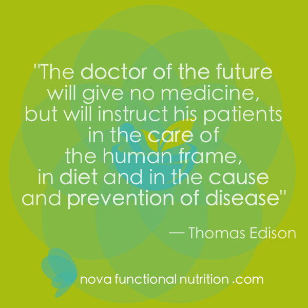 Janell Kaplan ©2018 | Nova Functional Nutrition™ | %22The doctor of the future will give no medicine, but will instruct his patients in care of the human frame, in diet and in the cause and prevention of disease.%22 – Thomas Edison.png