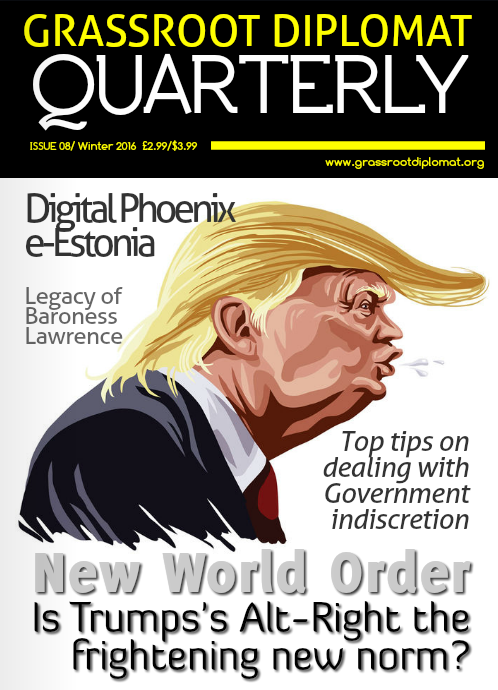 Grassroot Diplomat Quarterly: Issue 08 - 2017 seems uncertain with democratic processes creating an unsettling trend of alternative-right sentiments. Civil liberties are at risk, diplomats fear for safety, blood is unforgivingly shed in the name of national security. This issue looks into eye-witness accounts of bigotry, xenophobia, and government shackles, with top tips on how to deal with government indiscretions and uplifting stories of award-winning government officials creating hope on the ground.