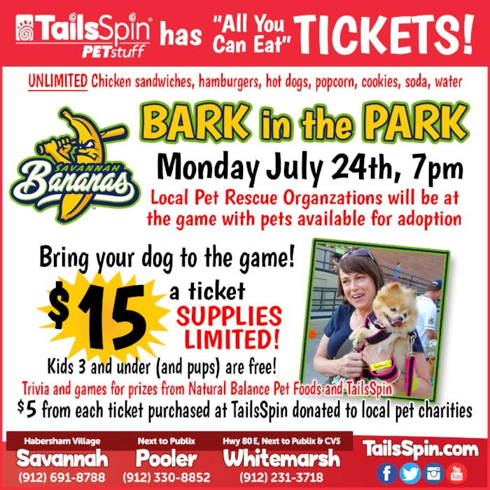 "Savannah Bananas Bark in the Park and TailsSpin to Help Pet Local Rescues TailsSpin Pet Stuff joins forces with the Savannah Bananas for last Bark in the Park baseball game for 2017.  Pets can take their owners to attend the fun filled evening on Monday, July 24th, at historic Grayson Stadium in Daffin Park.  The main purpose of the evening is to promote pet adoption efforts, finding pets forever homes through local pet rescue agencies. A limited number of single game ""All You Can Eat"" tickets for Bark in the Park are available at all three TailsSpin Pet Stuff locations for $15, with $5 per ticket bought at TailsSpin donated to local pet charities. Kids 3 and under (and pups) are free.  So hurry to enjoy unlimited chicken sandwiches, hamburgers, hot dogs, popcorn, cookies, soda, and water at the game!  Plus there'll be trivia and games for prizes from Natural Balance Pet Foods and TailsSpin. Scheduled to attend with adoptable pets include local organizations Coastal Pet rescue, One Love Animal Rescue, Georgia Rescue Rehabilitation and Relocation (GRRR), Save-A-Life, and Grateful Golden Retriever Rescue of the Low Country. Baseball is to be enjoyed by the whole family.  Pets are members of the family, and thankfully the Savannah Bananas and TailsSpin make it possible for dogs to attend this fun-filled evening.  The large covered seating area will be cooled by giant ceiling fans for human and canine comfort in the summer weather, as the Savannah Bananas face Fayetteville's Swamp Dogs. The game begins at 7:00pm, and gates open at 5:30pm for early birds.  There are also new and exciting developments to check out, such as the new Stadium Club. ""The Savannah Bananas have captivated this town with fun and fundraising, becoming so very welcomed and embraced by all.  TailsSpin is so very humbled and honored to take part during this year's Bark in the Park,"" says Jeff Manley, co-owner ofTailsSpin Pet Stuff.  ""We also want to take part in getting some of these pets adopted.""  Hurry to get your tickets before they sell out!  TailsSpin is located in Habersham Village, Pooler Marketplace next to Publix, and Whitemarsh Island on Highway 80 next to Publix and CVS."
