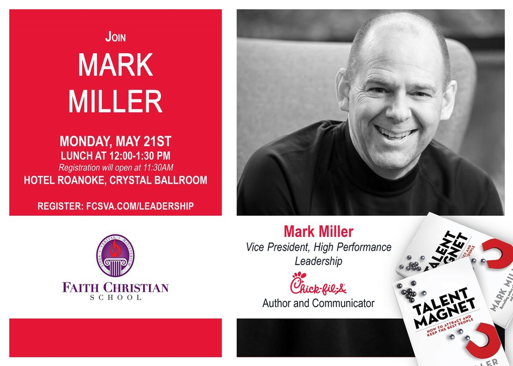 "Faith Christian School presents the 4th Annual Roanoke Valley Leadership Series  More than vision, strategy, creativity, marketing, finance, or even technology, it is ultimately people that determine organizational success. That's why virtually every organization wants more top talent.  We invite you to join us as Chick-fil-A's Vice President of High Performance Leadership, Mark Miller, discusses his latest book ""Talent Magnet.""  The Roanoke Valley Leadership Series has reached capacity every year - register today for this free event."