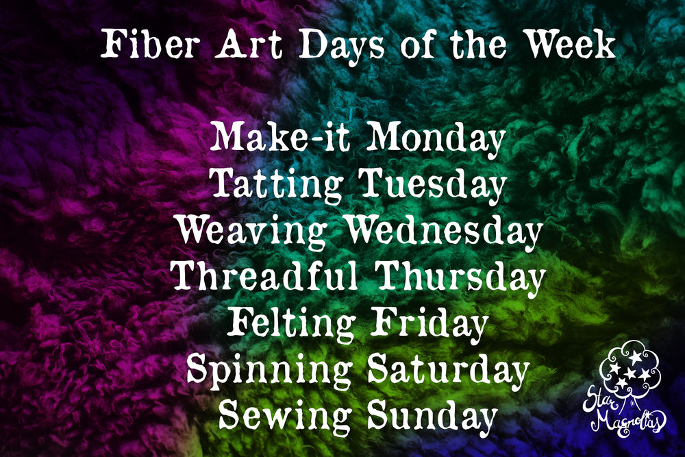 Fiber art days of the week: Make-it Monday, Tatting Tuesday, Weaving Wednesday, Threadful Thursday, Felting Friday, Spinning Saturday, Sewing Sunday