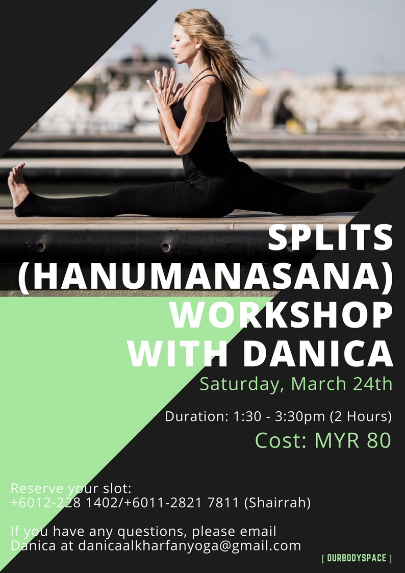 Splits (Hanumanasana) Workshop with Danica  Saturday, March 24th  Often seen as a pose accessible to a few students, Hanumanasana (front splits) certainly is a challenge. This workshop will help you understand the mechanics of the pose and allow you to work through the various challenges it presents in a safe and supported way.   During the 2 hour workshop you will learn;  – the key components of the posture – how to modify and use props to your advantage – how to prepare your body for the pose – how to safely move into the splits  The splits provides both physical and mental benefits which include: – toning and strengthening muscles in the legs and abdomen – you will feel more equipped and confident to work into this pose in your own practice – through the learning process, the splits teaches you patience and dedication  This workshop will leave you feeling encouraged, inspired and ready to tackle the splits in your own self-practice or in a class.   Suitable for those who already have a regular yoga practice however modifications and options will be provided for every level. Not suitable for complete beginners. If you have any questions, please email Danica at danicaalkharfanyoga@gmail.com  Reserve your slot: +6012-228 1402/+6011-2821 7811 (Shairrah)  Email: admin@ourbodyspace.com  Price: RM80