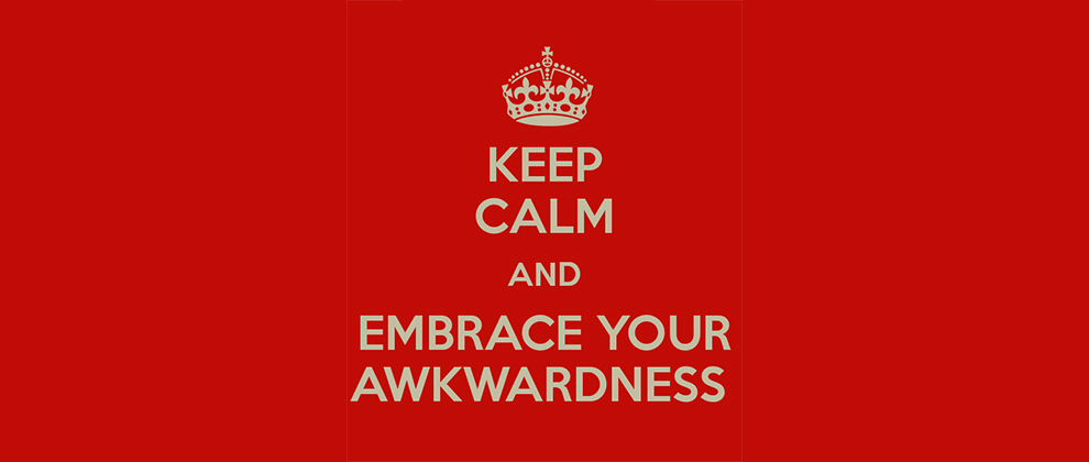 Keep-Calm-and-Embrace-Your-Awkwardness.jpg