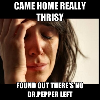 came-home-really-thrisy-found-out-theres-no-dr-pepper-left.jpg
