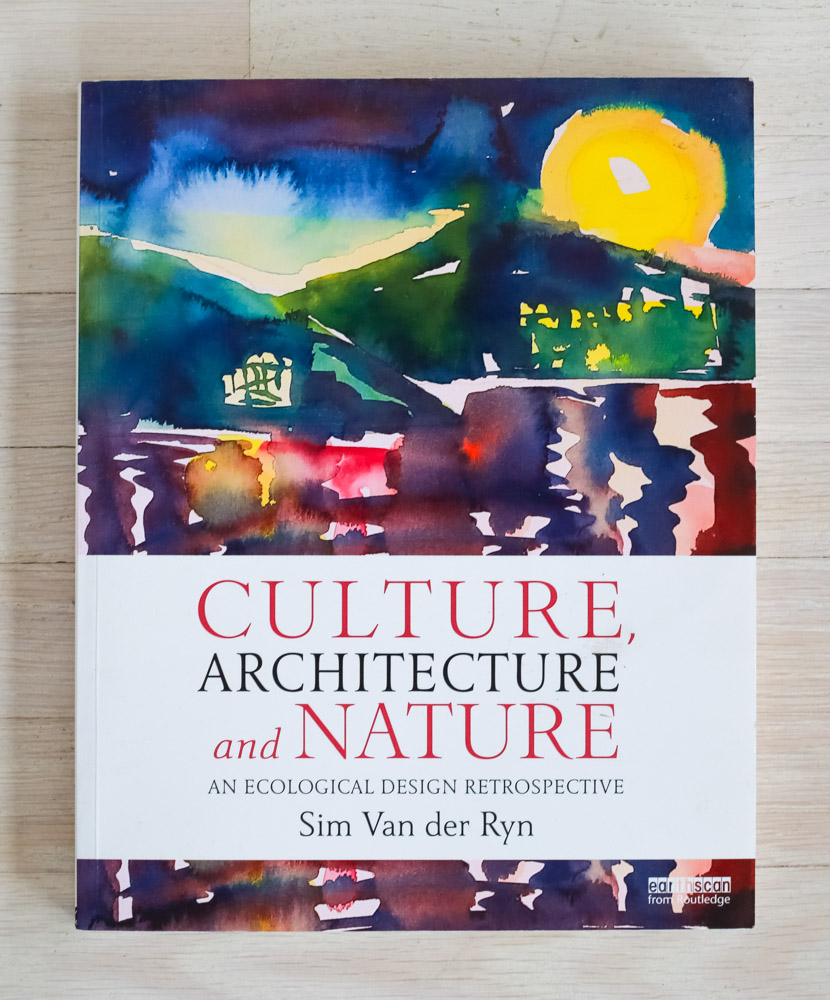 Culture, Architecture & Nature  by Sim Van der Ryn. Edited by Richard Olsen. Routledge.