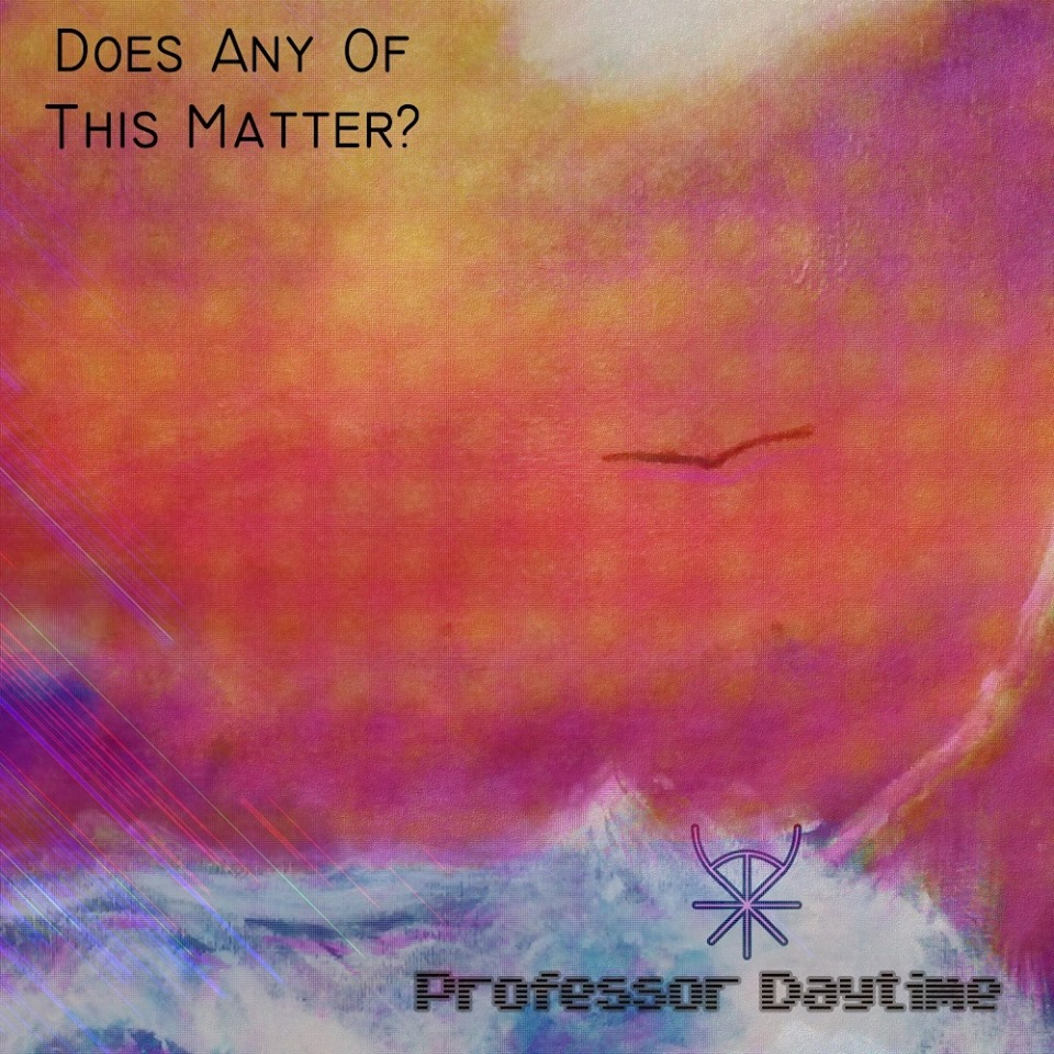 Professor Daytime - Does Any Of This Matter.jpg