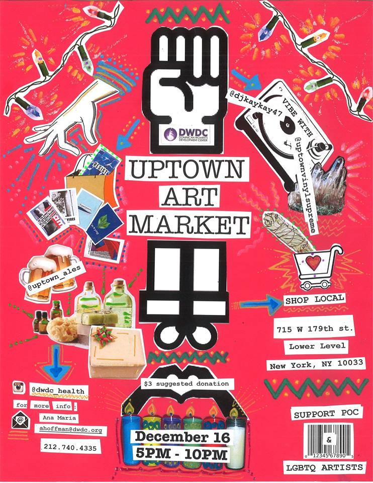Uptown Art Market  - December 16, 2017 || Washington HeightsRole: Co-Organizer & VendorThis event is for and by People of Color, LGBTQ and/or Uptown folks. We are reclaiming what the holidays mean to us and how we celebrate, where we shop, and who we buy from. We'll have zines, art prints, vintage clothes, pins, food, beer, and more! There will also be an open mic for spoken word and readings, and space for community announcements.