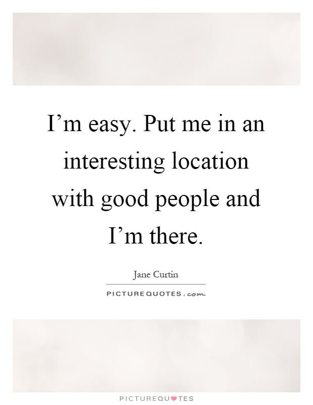 im-easy-put-me-in-an-interesting-location-with-good-people-and-im-there-quote-1