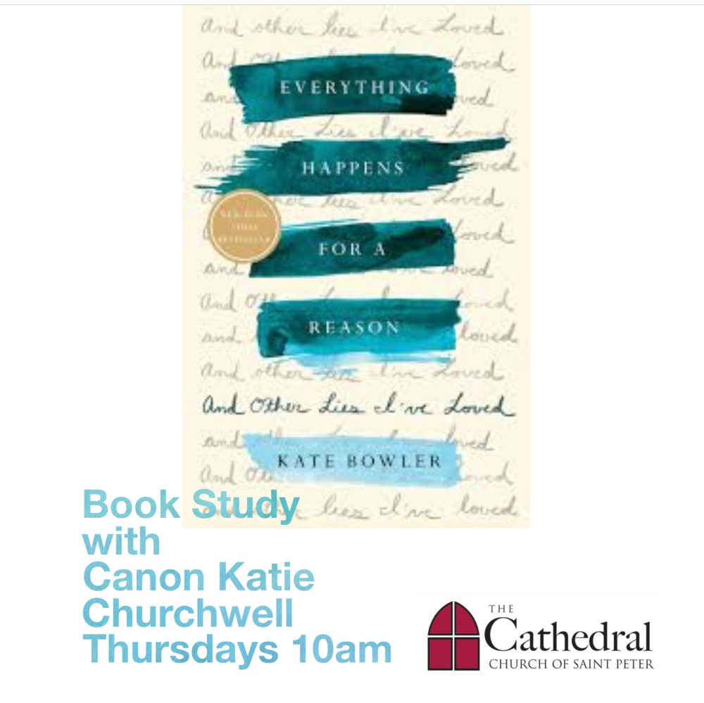 Women's Bible & Book Study - Everything Happens for a Reason: And Other Lies I've Loved, by Kate Bowler.Starting Thursday, May 17th, the Women's Bible Study will be exploring this book AND scripture, as Canon Katie leads a nine week book and bible study series each Thursday at 10AM. Please purchase or borrow and read in advance the book Everything Happens for a Reason: And Other Lies I've Loved. Click here to read a book review written by Canon Katie