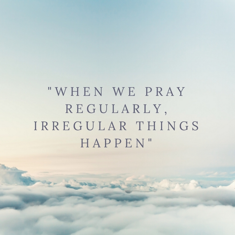 %22when we pray regularly, irregular things happen%22.jpg