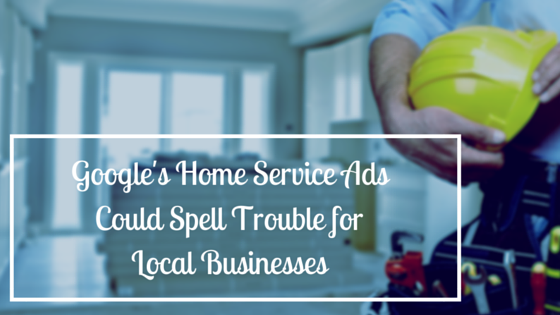 Google's New Home Service Ads Could Spell Trouble for Local Businesses