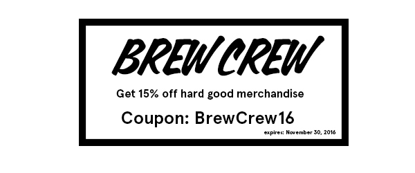 Print off, or quote, coupon code: BrewCrew16 at retail during store hours for 15% off hard good merchandise.