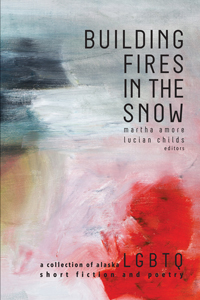 Building Fires in the Snow - an Alaskan LGBTQ anthology of short stories and poems that shatters stereotypes. gay, queer, lesbian, bisexual, transgendered, queer, LGBTQ, gay literature, gay lit, queer literature, queer lit, gay anthologies, anthologies, short story collections, poetry collections, short stories, short fiction, poems, spoken word, storytelling, Queer Ecology, ecoqueer, wilderness, environmentalism, Alaska, The Great Land, Anchorage, gay identity, coming-out, queer identity, feminist, discrimination