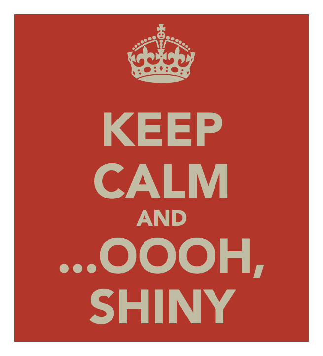 Keep Calm and ...Oooh, Shiny