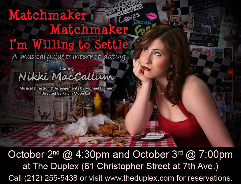 "Matchmaker … is a musical guide to internet dating.  The piece was nominated for a 2011 MAC Award after a sold out NYC run. The piece was directed by Kelvin Moon Loh with Musical Direction by Michael Forman and played both the Laurie Beechman and The Duplex.  ""Nikki knows comedy.  She's a good writer.  She's a tremendous singer with pipes for days."" – Sue Matsuki, Cabaret Hotline Online May, 2010  ""Nikki MacCallum (who is like a singing Sarah Silverman) displayed terrific comic sensibility."" –Stephen Hanks, Cabaret Scenes, May 2010   ""Ms. MacCallum's perfect timing and sparling wit infused the show with originality and infectious joy de vivre.  Hilarious, well sung and truly entertaining from start to finish."" –Jenna Esposito, Broadwayworld.com, May 2010"