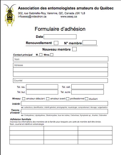 Formulaire d'adhésion - (POUR ENVOI POSTAL SEULEMENT)En étant membre de l'AEAQ vous recevrez le bulletin «Nouv'aile» et la revue scientifique «Fabreries». Vous pourrez aussi bénéficer de rabais sur le matériel entomologique lorsque la boutique en ligne sera opérationnelle.Remplissez le formulaire d'adhésion et envoyez le par la poste à l'adresse mentionnée dans le document.Formulaire d'adhésion(cliquez ici)