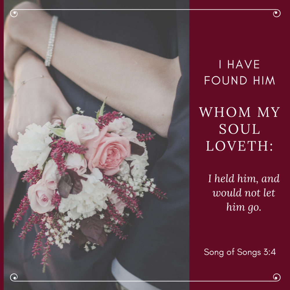 "Song of Solomon 3:4, ""I found him whom my soul loveth: I held him, and would not let him go . . ."""