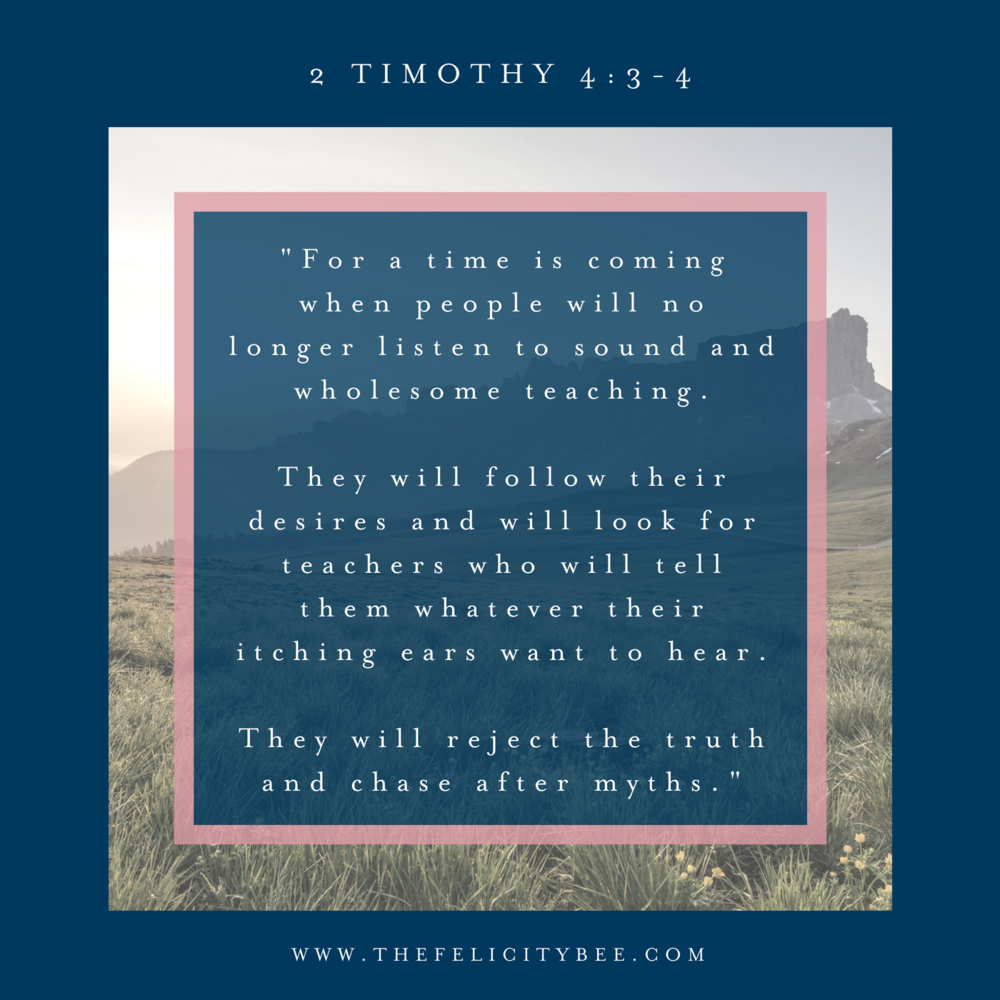 "2 Timothy 4:3-4 ""For a time is coming when people will no longer listen to sound and wholesome teaching. They will follow their desires and will look for teachers who will tell them whatever their itching ears want to hear. They will reject the truth and chase after myths."""