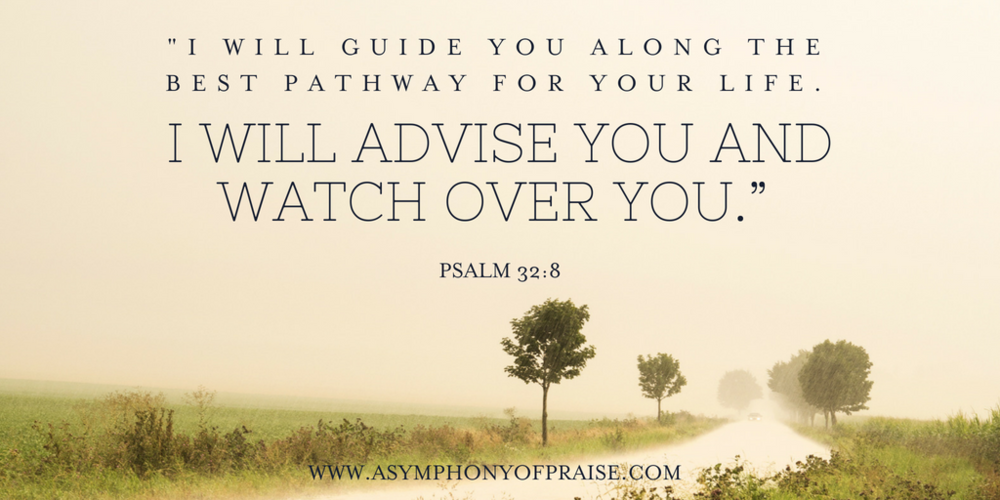"""""""I WILL ADVISE YOU AND WATCH OVER YOU, says the Lord""""  Psalm 32:8"""