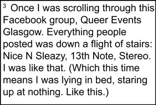 """Image description: a footnote that reads, """"Once I was scrolling through this Facebook group, Queer Events Glasgow. Everything people posted was down a flight of stairs: Nice N Sleazy, 13th Note, Stereo. I was like that. (Which this time means I was lying in bed, staring up at nothing. Like this.""""]"""