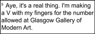 """[Image description: footnote that reads, """"Aye, it's a real thing. I'm making a V with my fingers for the number allowed at Glasgow Gallery of Modern Art."""""""