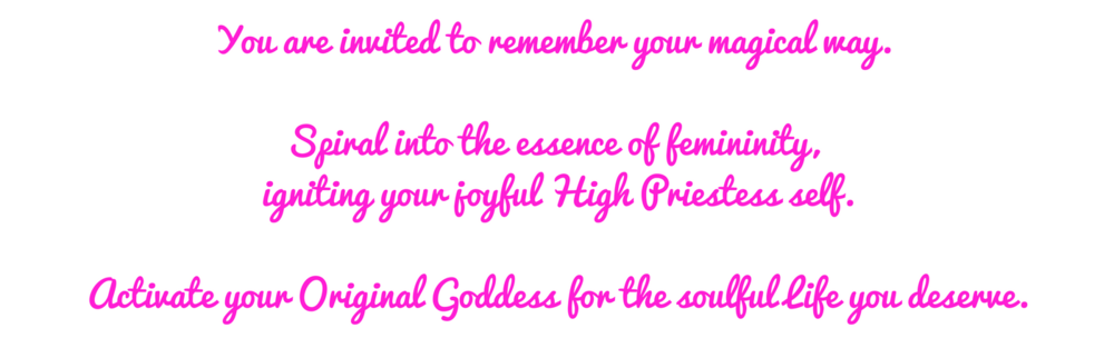 You are invited to remember your magical way.Spiral into the essence of femininity. IGNITE YOUR INNER HIGH PRIESTESS.Activate Your Original Goddess.-3.png