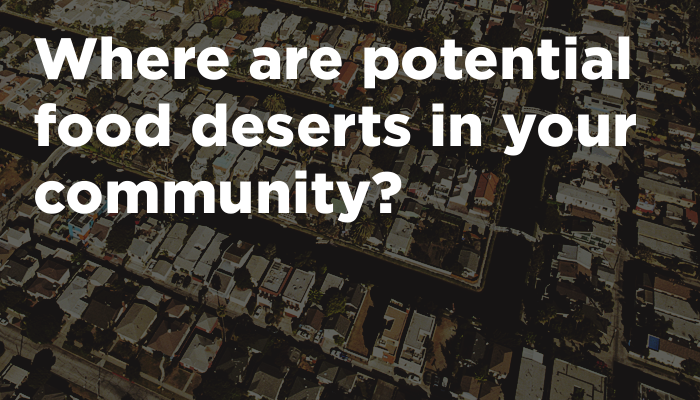 Where are potential food deserts in your community?