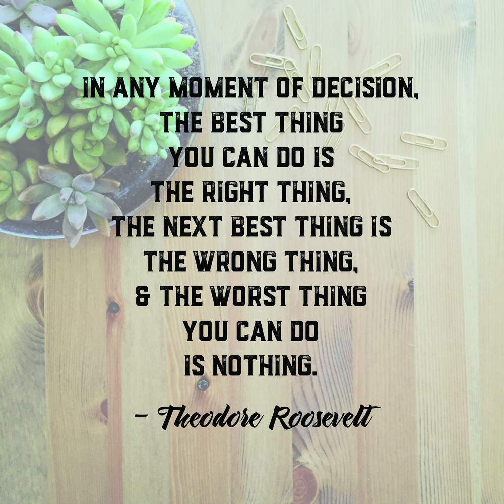 "Mentality Monday #1: ""In any moment of decision, the best thing you can do is the right thing, the next best thing is the wrong thing, & the worst thing you can do is nothing."" - Theodore Roosevelt"