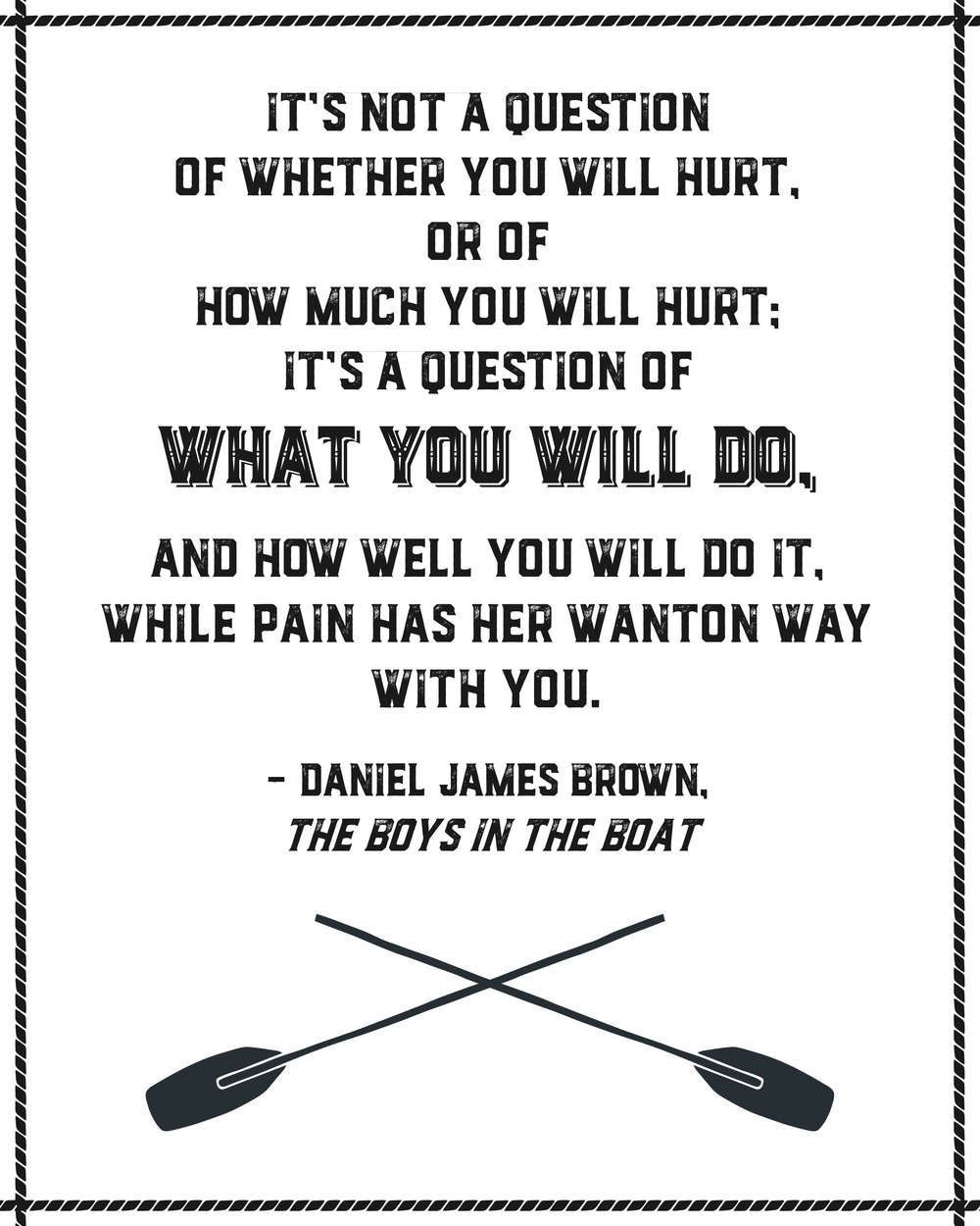 """Blessed Bookworm Designs - """"It's not a question of whether you will hurt, or of how much you will hurt; it's a question of what will you do, and how well you will do it, while pain has her wanton way with you."""" - Daniel James Brown, The Boys in the Boat Free Printable Poster"""