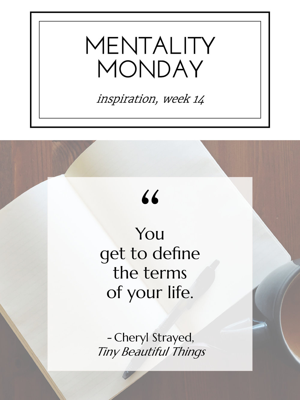 "Mentality Monday, weekly inspiration: ""You get to define the terms of your life."" - Cheryl Strayed, Tiny Beautiful Things"
