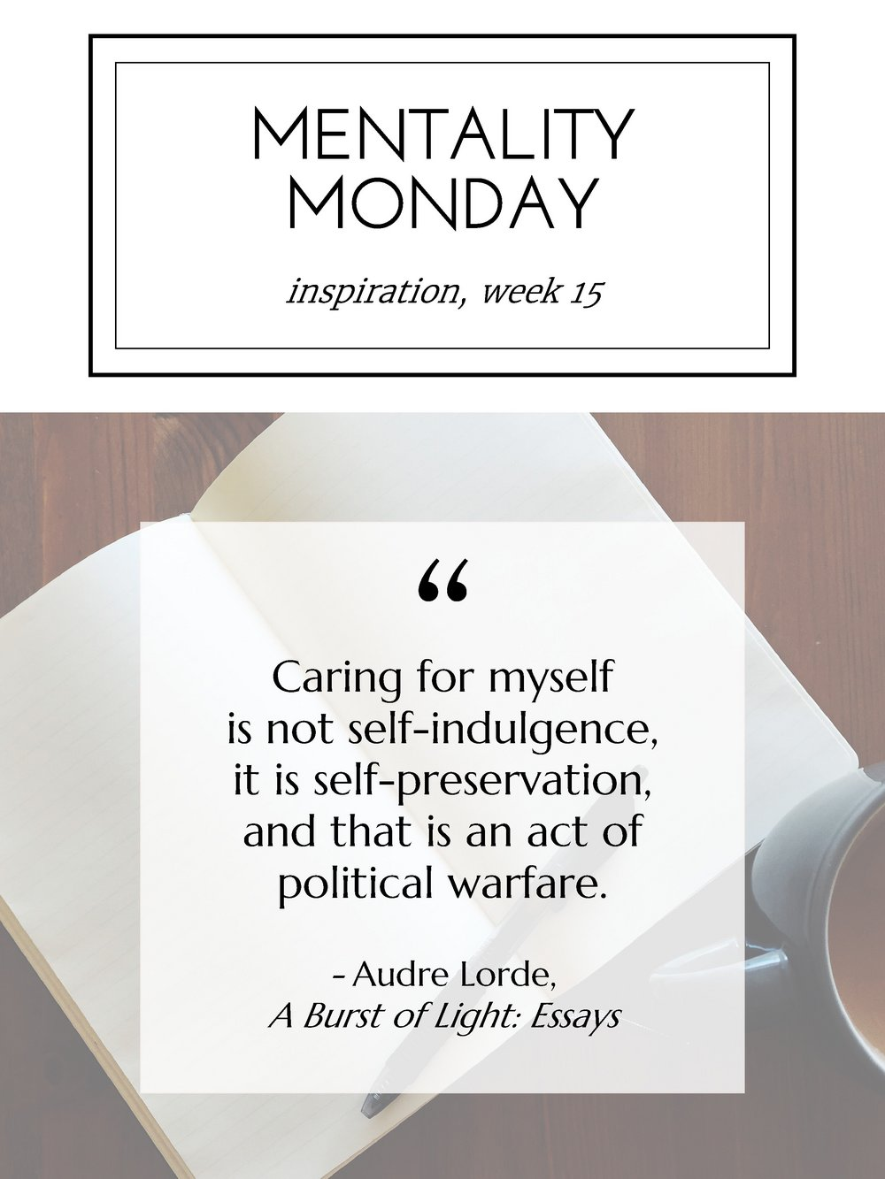 """Mentality Monday, """"Caring for myself is not self-indulgence, it is self-preservation, and that is an act of political warfare."""" - Audre Lorde, A Burst of Light: Essays"""