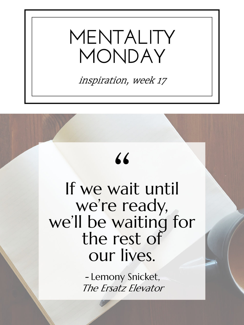 """Mentality Monday """"If we wait until we're ready, we'll be waiting for the rest of our lives."""" - Lemony Snicket, The Ersatz Elevator"""