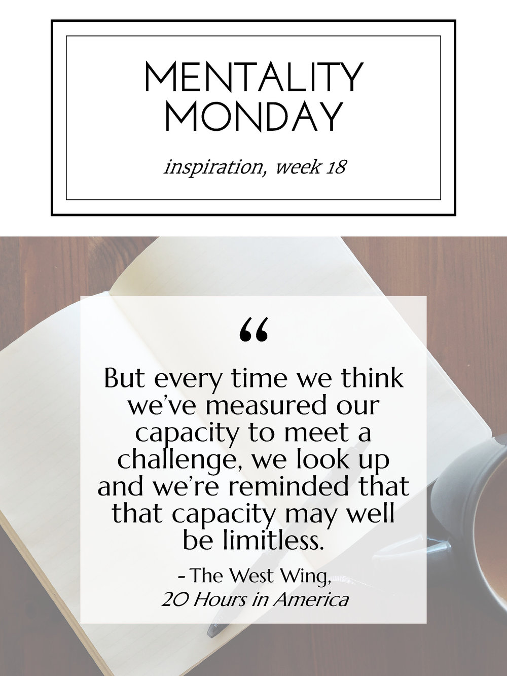 """Mentality Monday 18: """"But every time we think we've measured our capacity to meet a challenge, we look up and we're reminded that that capacity may well be limitless."""" - The West Wing, 20 Hours in America"""