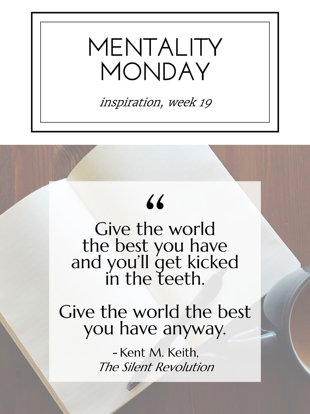 """Mentality Monday 19: """"Give the world the best you have and you'll get kicked in the teeth. Give the world the best you have anyway."""" - Kent M. Keith"""