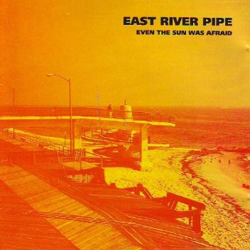 East River Pipe ‎– Even The Sun Was Afraid