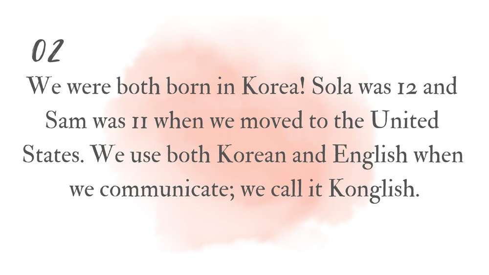 We were both born in Korea! Sola was 12 and Sam and 11 when we moved to the United States. We use both Korean and English when we communicate; we call it Konglish. (14).jpg