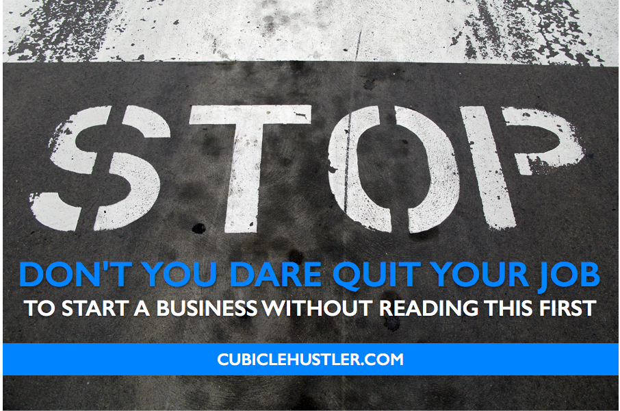 Don't you dare quit your job to start a business without reading this first, only on CubicleHustler.com